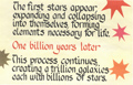 The first stars appear, expanding and collapsing into themselves, forming elements necessary for life. One billion years later. This process continues, creating a trillion galaxies each with billions of stars.