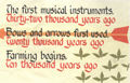 The first musical instruments. Thirty-two thousand years ago. Bows and arrows first used. Twenty thousand years ago. Farming begins. Ten thousand years ago.