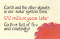 Earth and the other planets in our solar system form. 100 million years later: Earth is full of fire and creativity.