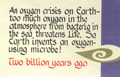 An oxygen crisi on Earth - too much oxygen in the atmosphere from bacteria in the sea threatens Life. So, Earth invents an oxygen-using microbe! Two billion years ago.